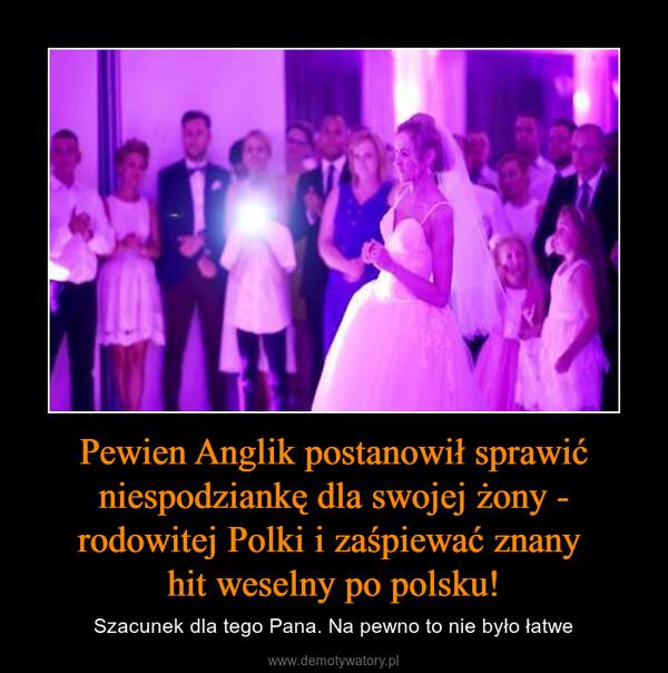 Pewien Anglik postanowił sprawić niespodziankę dla swojej żony - rodowitej Polki i zaśpiewać znany hit weselny po polsku! – Szacunek dla tego Pana. Na pewno to nie było łatwe