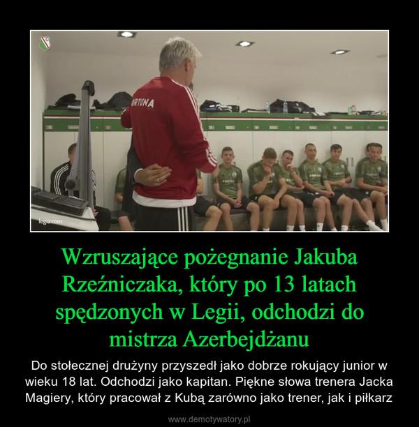 Wzruszające pożegnanie Jakuba Rzeźniczaka, który po 13 latach spędzonych w Legii, odchodzi do mistrza Azerbejdżanu – Do stołecznej drużyny przyszedł jako dobrze rokujący junior w wieku 18 lat. Odchodzi jako kapitan. Piękne słowa trenera Jacka Magiery, który pracował z Kubą zarówno jako trener, jak i piłkarz
