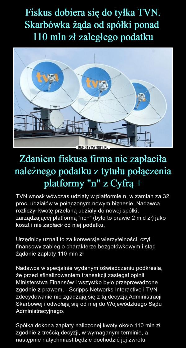 """Zdaniem fiskusa firma nie zapłaciła należnego podatku z tytułu połączenia platformy """"n"""" z Cyfrą + – TVN wnosił wówczas udziały w platformie n, w zamian za 32 proc. udziałów w połączonym nowym biznesie. Nadawca rozliczył kwotę przelaną udziały do nowej spółki, zarządzającej platformą """"nc+"""" (było to prawie 2 mld zł) jako koszt i nie zapłacił od niej podatku. Urzędnicy uznali to za konwersję wierzytelności, czyli finansowy zabieg o charakterze bezgotówkowym i stąd żądanie zapłaty 110 mln złNadawca w specjalnie wydanym oświadczeniu podkreśla, że przed sfinalizowaniem transakcji zasięgał opinii Ministerstwa Finansów i wszystko było przeprowadzone zgodnie z prawem. - Scripps Networks Interactive i TVN zdecydowanie nie zgadzają się z tą decyzją Administracji Skarbowej i odwołają się od niej do Wojewódzkiego Sądu Administracyjnego. Spółka dokona zapłaty naliczonej kwoty około 110 mln zł zgodnie z treścią decyzji, w wymaganym terminie, a następnie natychmiast będzie dochodzić jej zwrotu"""