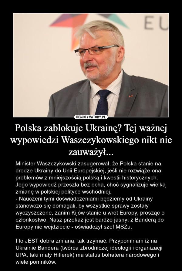 Polska zablokuje Ukrainę? Tej ważnej wypowiedzi Waszczykowskiego nikt nie zauważył... – Minister Waszczykowski zasugerował, że Polska stanie na drodze Ukrainy do Unii Europejskiej, jeśli nie rozwiąże ona problemów z mniejszością polską i kwestii historycznych. Jego wypowiedź przeszła bez echa, choć sygnalizuje wielką zmianę w polskiej polityce wschodniej.- Nauczeni tymi doświadczeniami będziemy od Ukrainy stanowczo się domagali, by wszystkie sprawy zostały wyczyszczone, zanim Kijów stanie u wrót Europy, prosząc o członkostwo. Nasz przekaz jest bardzo jasny: z Banderą do Europy nie wejdziecie - oświadczył szef MSZu.I to JEST dobra zmiana, tak trzymać. Przypominam iż na Ukrainie Bandera (twórca zbrodniczej ideologii i organizacji UPA, taki mały Hitlerek) ma status bohatera narodowego i wiele pomników.