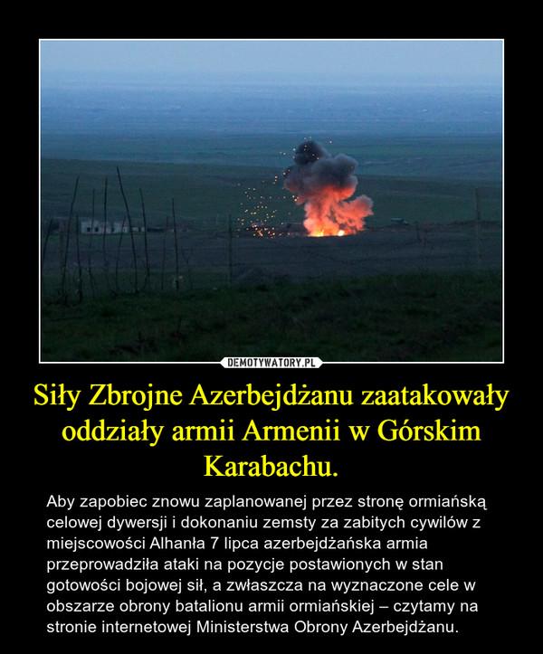 Siły Zbrojne Azerbejdżanu zaatakowały oddziały armii Armenii w Górskim Karabachu. – Aby zapobiec znowu zaplanowanej przez stronę ormiańską celowej dywersji i dokonaniu zemsty za zabitych cywilów z miejscowości Alhanła 7 lipca azerbejdżańska armia przeprowadziła ataki na pozycje postawionych w stan gotowości bojowej sił, a zwłaszcza na wyznaczone cele w obszarze obrony batalionu armii ormiańskiej – czytamy na stronie internetowej Ministerstwa Obrony Azerbejdżanu.