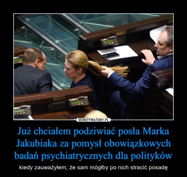 Już chciałem podziwiać posła Marka Jakubiaka za pomysł obowiązkowych badań psychiatrycznych dla polityków – kiedy zauważyłem, że sam mógłby po nich stracić posadę