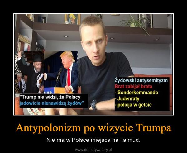 Antypolonizm po wizycie Trumpa – Nie ma w Polsce miejsca na Talmud.