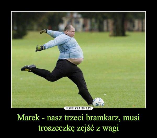 Marek - nasz trzeci bramkarz, musi troszeczkę zejść z wagi –