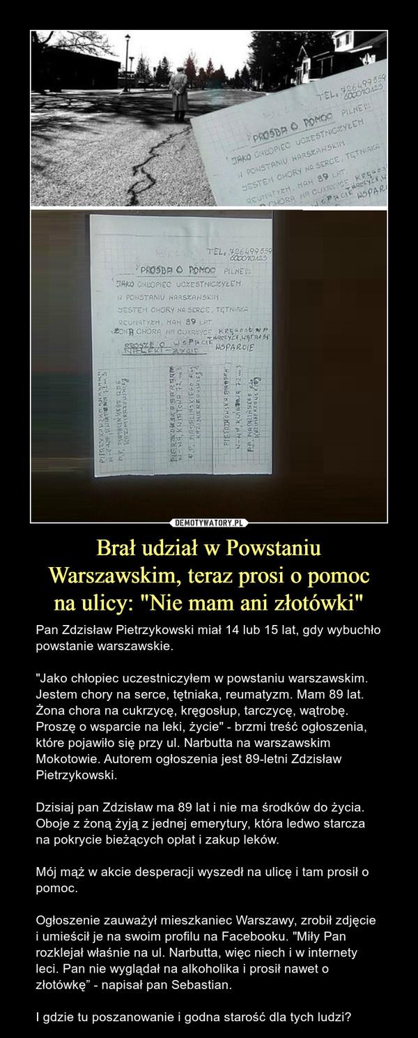 """Brał udział w PowstaniuWarszawskim, teraz prosi o pomocna ulicy: """"Nie mam ani złotówki"""" – Pan Zdzisław Pietrzykowski miał 14 lub 15 lat, gdy wybuchło powstanie warszawskie.""""Jako chłopiec uczestniczyłem w powstaniu warszawskim. Jestem chory na serce, tętniaka, reumatyzm. Mam 89 lat. Żona chora na cukrzycę, kręgosłup, tarczycę, wątrobę. Proszę o wsparcie na leki, życie"""" - brzmi treść ogłoszenia, które pojawiło się przy ul. Narbutta na warszawskim Mokotowie. Autorem ogłoszenia jest 89-letni Zdzisław Pietrzykowski.Dzisiaj pan Zdzisław ma 89 lat i nie ma środków do życia. Oboje z żoną żyją z jednej emerytury, która ledwo starcza na pokrycie bieżących opłat i zakup leków.Mój mąż w akcie desperacji wyszedł na ulicę i tam prosił o pomoc.Ogłoszenie zauważył mieszkaniec Warszawy, zrobił zdjęcie i umieścił je na swoim profilu na Facebooku. """"Miły Pan rozklejał właśnie na ul. Narbutta, więc niech i w internety leci. Pan nie wyglądał na alkoholika i prosił nawet o złotówkę"""" - napisał pan Sebastian.I gdzie tu poszanowanie i godna starość dla tych ludzi?"""