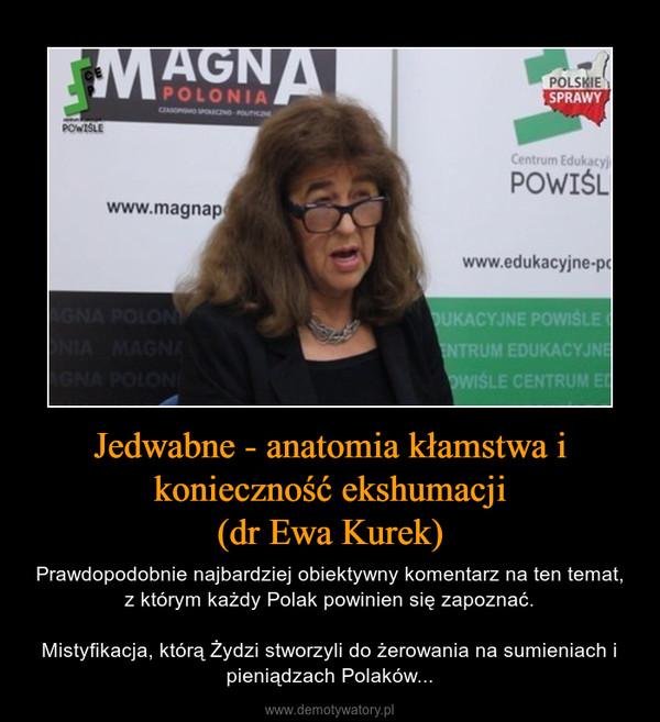 Jedwabne - anatomia kłamstwa i konieczność ekshumacji(dr Ewa Kurek) – Prawdopodobnie najbardziej obiektywny komentarz na ten temat, z którym każdy Polak powinien się zapoznać.Mistyfikacja, którą Żydzi stworzyli do żerowania na sumieniach i pieniądzach Polaków...