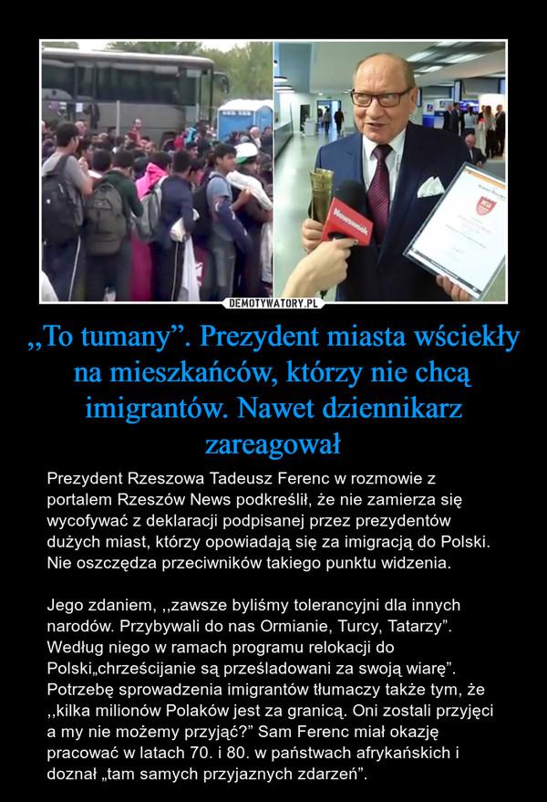 """,,To tumany"""". Prezydent miasta wściekły na mieszkańców, którzy nie chcą imigrantów. Nawet dziennikarz zareagował – Prezydent Rzeszowa Tadeusz Ferenc w rozmowie z portalem Rzeszów News podkreślił, że nie zamierza się wycofywać z deklaracji podpisanej przez prezydentów dużych miast, którzy opowiadają się za imigracją do Polski. Nie oszczędza przeciwników takiego punktu widzenia.Jego zdaniem, ,,zawsze byliśmy tolerancyjni dla innych narodów. Przybywali do nas Ormianie, Turcy, Tatarzy"""". Według niego w ramach programu relokacji do Polski""""chrześcijanie są prześladowani za swoją wiarę"""". Potrzebę sprowadzenia imigrantów tłumaczy także tym, że ,,kilka milionów Polaków jest za granicą. Oni zostali przyjęci a my nie możemy przyjąć?"""" Sam Ferenc miał okazję pracować w latach 70. i 80. w państwach afrykańskich i doznał """"tam samych przyjaznych zdarzeń""""."""