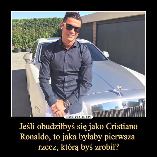 Jeśli obudziłbyś się jako Cristiano Ronaldo, to jaka byłaby pierwsza rzecz, którą byś zrobił? –