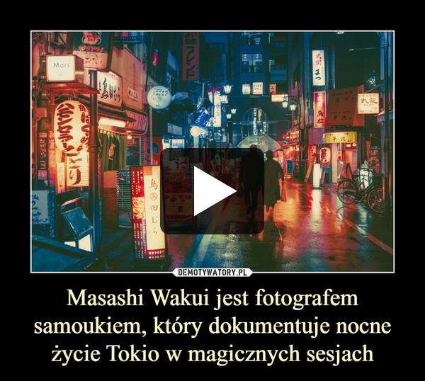 Masashi Wakui jest fotografem samoukiem, który dokumentuje nocne życie Tokio w magicznych sesjach –
