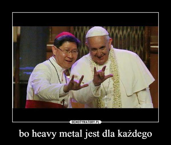 bo heavy metal jest dla każdego –