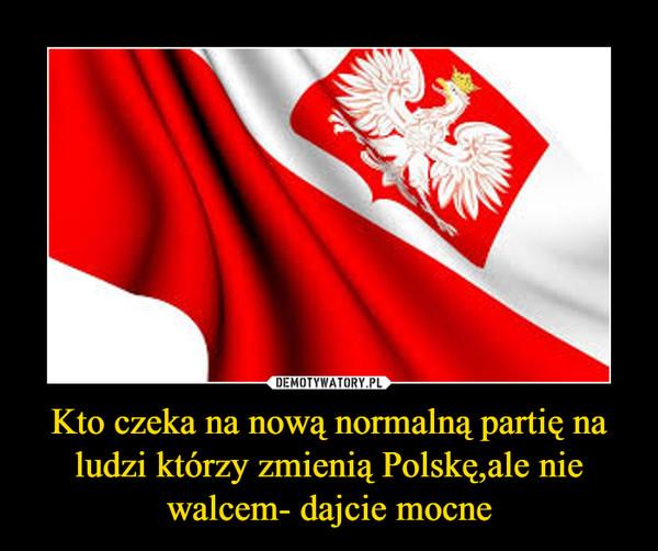 Kto czeka na nową normalną partię na ludzi którzy zmienią Polskę,ale nie walcem- dajcie mocne –