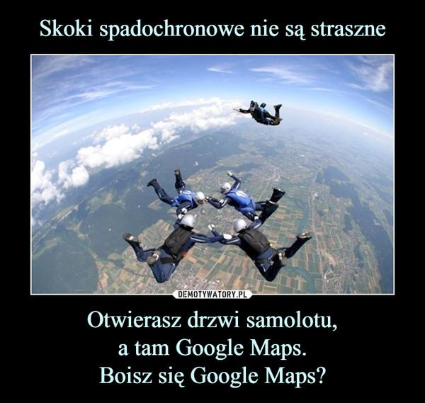 Otwierasz drzwi samolotu,a tam Google Maps.Boisz się Google Maps? –