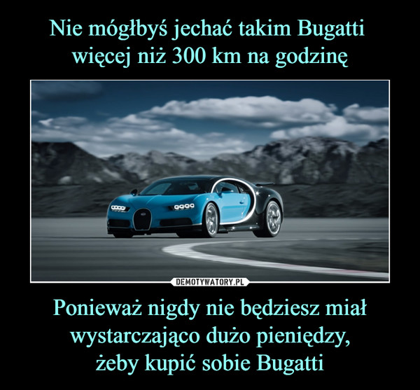 Ponieważ nigdy nie będziesz miał wystarczająco dużo pieniędzy,żeby kupić sobie Bugatti –
