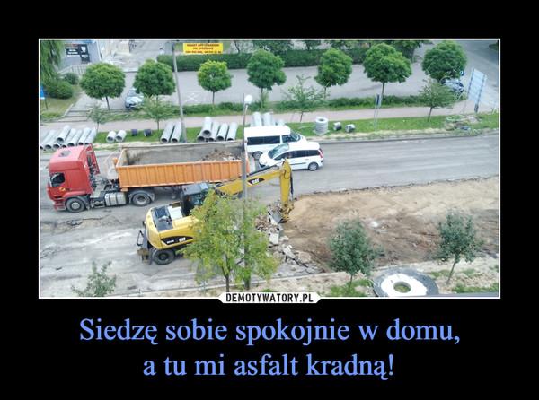 Siedzę sobie spokojnie w domu,a tu mi asfalt kradną! –