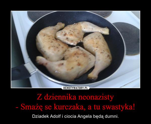 Z dziennika neonazisty- Smażę se kurczaka, a tu swastyka! – Dziadek Adolf i ciocia Angela będą dumni.