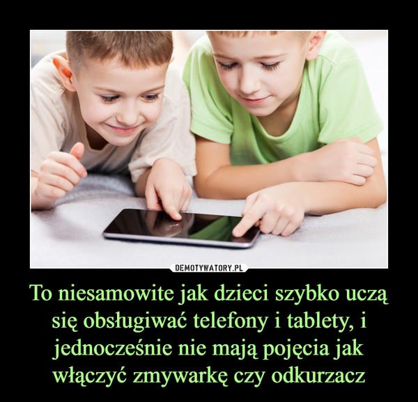 To niesamowite jak dzieci szybko uczą się obsługiwać telefony i tablety, i jednocześnie nie mają pojęcia jak włączyć zmywarkę czy odkurzacz –