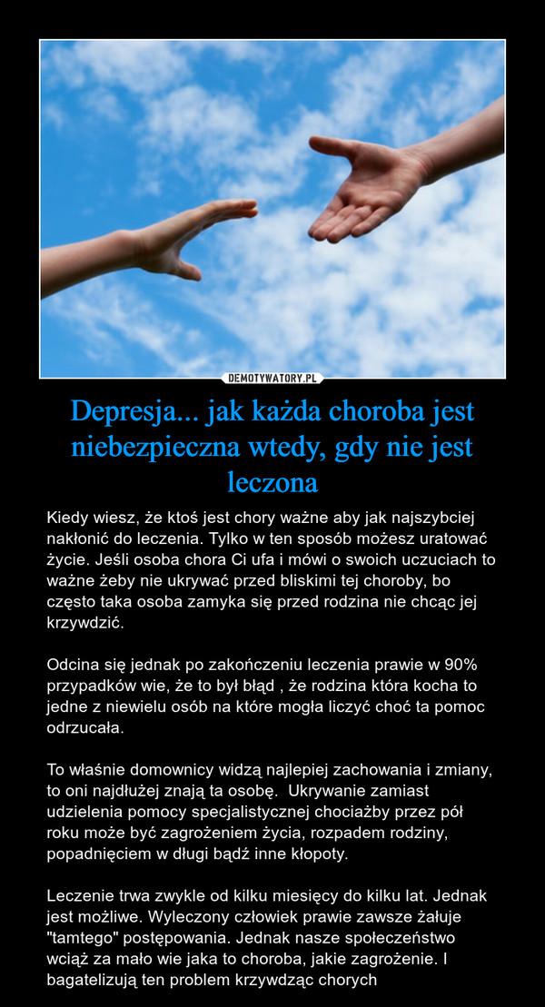 """Depresja... jak każda choroba jest niebezpieczna wtedy, gdy nie jest leczona – Kiedy wiesz, że ktoś jest chory ważne aby jak najszybciej nakłonić do leczenia. Tylko w ten sposób możesz uratować życie. Jeśli osoba chora Ci ufa i mówi o swoich uczuciach to ważne żeby nie ukrywać przed bliskimi tej choroby, bo często taka osoba zamyka się przed rodzina nie chcąc jej krzywdzić. Odcina się jednak po zakończeniu leczenia prawie w 90% przypadków wie, że to był błąd , że rodzina która kocha to jedne z niewielu osób na które mogła liczyć choć ta pomoc odrzucała.To właśnie domownicy widzą najlepiej zachowania i zmiany, to oni najdłużej znają ta osobę.  Ukrywanie zamiast udzielenia pomocy specjalistycznej chociażby przez pół roku może być zagrożeniem życia, rozpadem rodziny, popadnięciem w długi bądź inne kłopoty.Leczenie trwa zwykle od kilku miesięcy do kilku lat. Jednak jest możliwe. Wyleczony człowiek prawie zawsze żałuje """"tamtego"""" postępowania. Jednak nasze społeczeństwo wciąż za mało wie jaka to choroba, jakie zagrożenie. I bagatelizują ten problem krzywdząc chorych"""