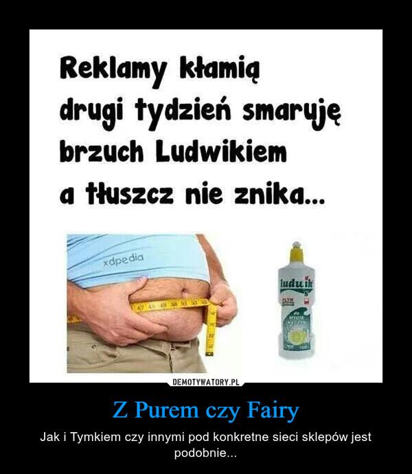 Z Purem czy Fairy – Jak i Tymkiem czy innymi pod konkretne sieci sklepów jest podobnie...