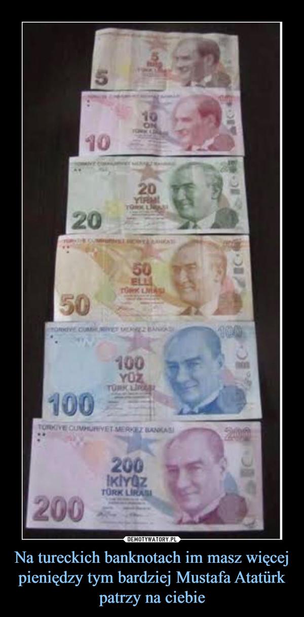 Na tureckich banknotach im masz więcej pieniędzy tym bardziej Mustafa Atatürk patrzy na ciebie –