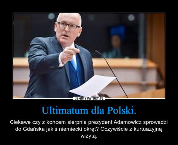 Ultimatum dla Polski. – Ciekawe czy z końcem sierpnia prezydent Adamowicz sprowadzi do Gdańska jakiś niemiecki okręt? Oczywiście z kurtuazyjną wizytą.