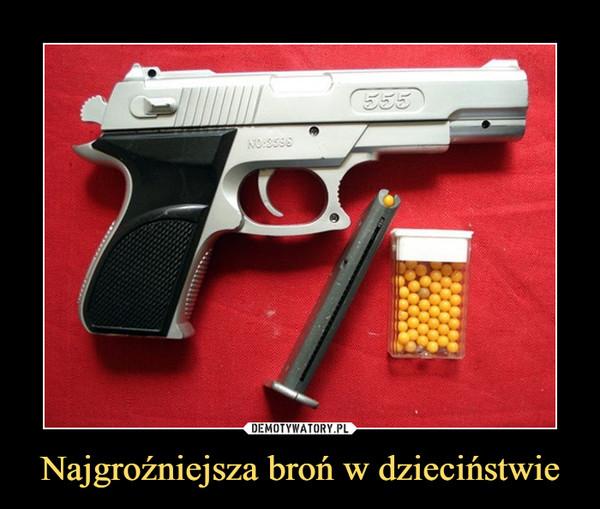 Najgroźniejsza broń w dzieciństwie –