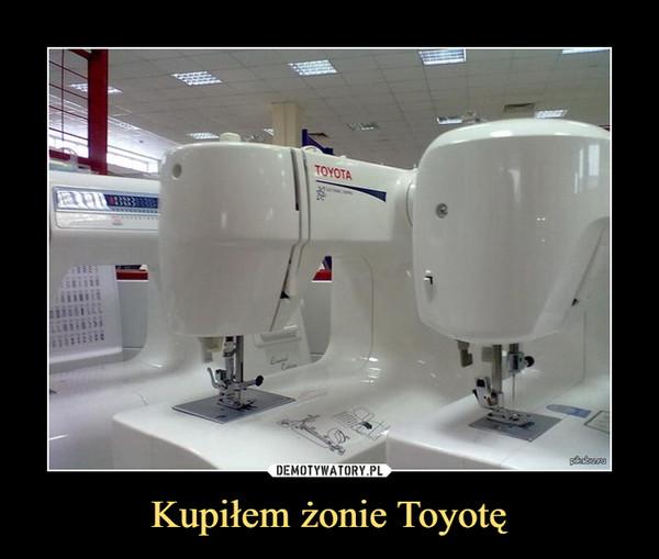 Kupiłem żonie Toyotę –