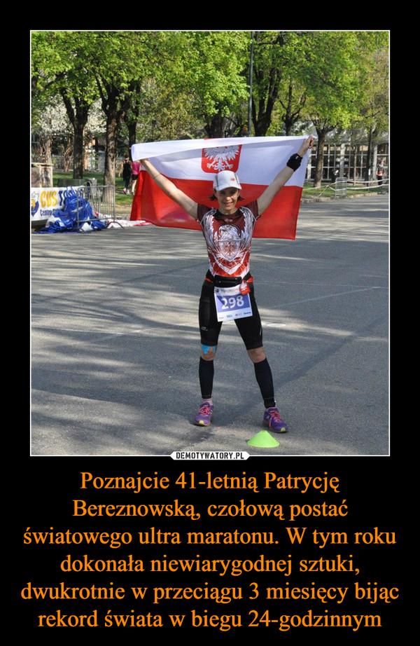 Poznajcie 41-letnią Patrycję Bereznowską, czołową postać światowego ultra maratonu. W tym roku dokonała niewiarygodnej sztuki, dwukrotnie w przeciągu 3 miesięcy bijąc rekord świata w biegu 24-godzinnym –