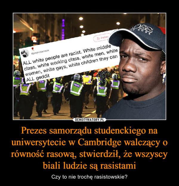 Prezes samorządu studenckiego na uniwersytecie w Cambridge walczący o równość rasową, stwierdził, że wszyscy biali ludzie są rasistami – Czy to nie trochę rasistowskie?