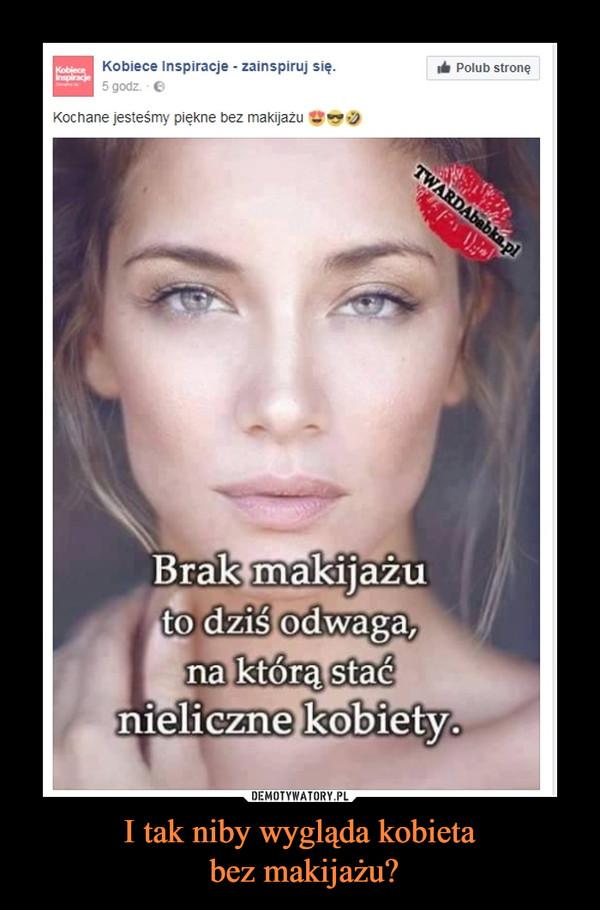 I tak niby wygląda kobieta  bez makijażu?