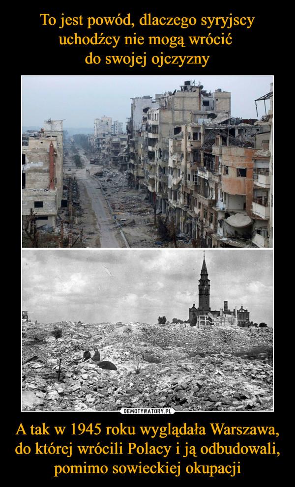 To jest powód, dlaczego syryjscy uchodźcy nie mogą wrócić  do swojej ojczyzny A tak w 1945 roku wyglądała Warszawa, do której wrócili Polacy i ją odbudowali, pomimo sowieckiej okupacji