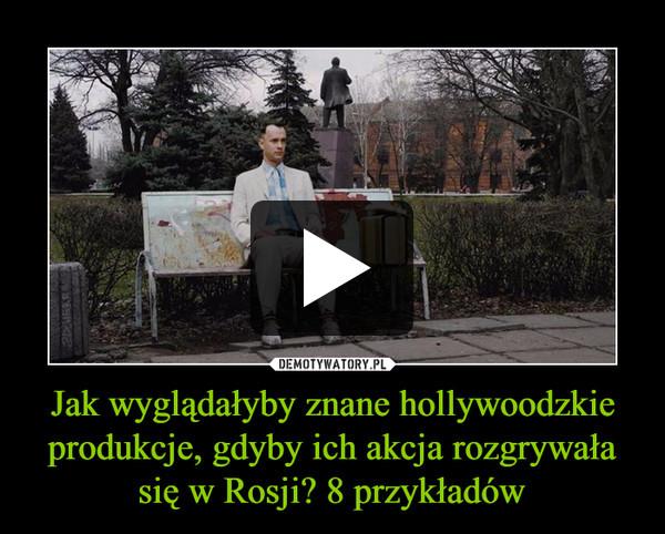 Jak wyglądałyby znane hollywoodzkie produkcje, gdyby ich akcja rozgrywała się w Rosji? 8 przykładów –
