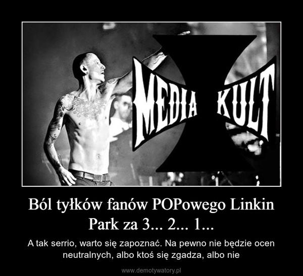 Ból tyłków fanów POPowego Linkin Park za 3... 2... 1... – A tak serrio, warto się zapoznać. Na pewno nie będzie ocen neutralnych, albo ktoś się zgadza, albo nie