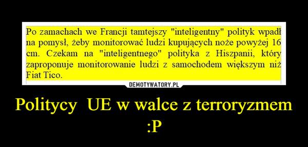 Politycy  UE w walce z terroryzmem   :P –