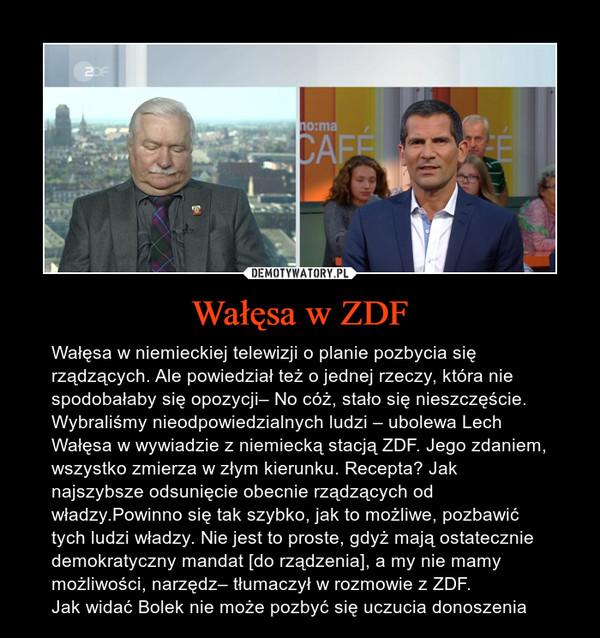 Wałęsa w ZDF – Wałęsa w niemieckiej telewizji o planie pozbycia się rządzących. Ale powiedział też o jednej rzeczy, która nie spodobałaby się opozycji– No cóż, stało się nieszczęście. Wybraliśmy nieodpowiedzialnych ludzi – ubolewa Lech Wałęsa w wywiadzie z niemiecką stacją ZDF. Jego zdaniem, wszystko zmierza w złym kierunku. Recepta? Jak najszybsze odsunięcie obecnie rządzących od władzy.Powinno się tak szybko, jak to możliwe, pozbawić tych ludzi władzy. Nie jest to proste, gdyż mają ostatecznie demokratyczny mandat [do rządzenia], a my nie mamy możliwości, narzędz– tłumaczył w rozmowie z ZDF. Jak widać Bolek nie może pozbyć się uczucia donoszenia