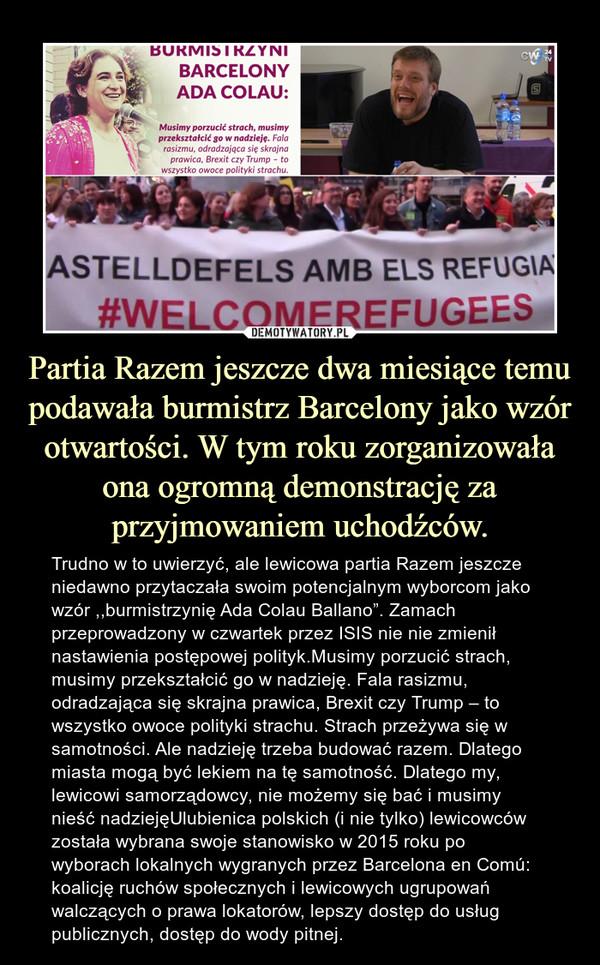 """Partia Razem jeszcze dwa miesiące temu podawała burmistrz Barcelony jako wzór otwartości. W tym roku zorganizowała ona ogromną demonstrację za przyjmowaniem uchodźców. – Trudno w to uwierzyć, ale lewicowa partia Razem jeszcze niedawno przytaczała swoim potencjalnym wyborcom jako wzór ,,burmistrzynię Ada Colau Ballano"""". Zamach przeprowadzony w czwartek przez ISIS nie nie zmienił nastawienia postępowej polityk.Musimy porzucić strach, musimy przekształcić go w nadzieję. Fala rasizmu, odradzająca się skrajna prawica, Brexit czy Trump – to wszystko owoce polityki strachu. Strach przeżywa się w samotności. Ale nadzieję trzeba budować razem. Dlatego miasta mogą być lekiem na tę samotność. Dlatego my, lewicowi samorządowcy, nie możemy się bać i musimy nieść nadziejęUlubienica polskich (i nie tylko) lewicowców została wybrana swoje stanowisko w 2015 roku po wyborach lokalnych wygranych przez Barcelona en Comú: koalicję ruchów społecznych i lewicowych ugrupowań walczących o prawa lokatorów, lepszy dostęp do usług publicznych, dostęp do wody pitnej."""