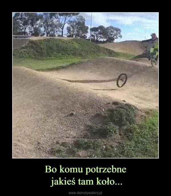 Bo komu potrzebne jakieś tam koło... –