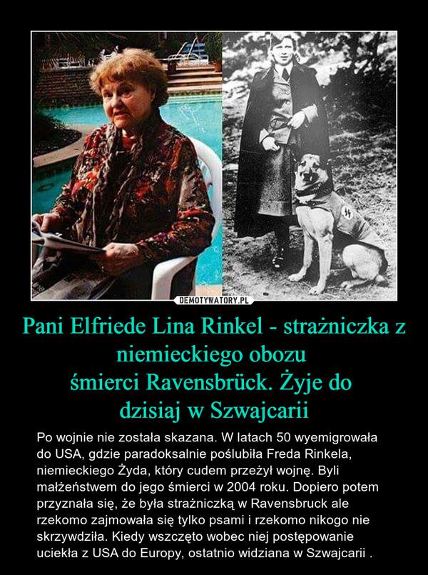 Pani Elfriede Lina Rinkel - strażniczka z niemieckiego obozu śmierci Ravensbrück. Żyje do dzisiaj w Szwajcarii – Po wojnie nie została skazana. W latach 50 wyemigrowała do USA, gdzie paradoksalnie poślubiła Freda Rinkela, niemieckiego Żyda, który cudem przeżył wojnę. Byli małżeństwem do jego śmierci w 2004 roku. Dopiero potem przyznała się, że była strażniczką w Ravensbruck ale rzekomo zajmowała się tylko psami i rzekomo nikogo nie skrzywdziła. Kiedy wszczęto wobec niej postępowanie uciekła z USA do Europy, ostatnio widziana w Szwajcarii .