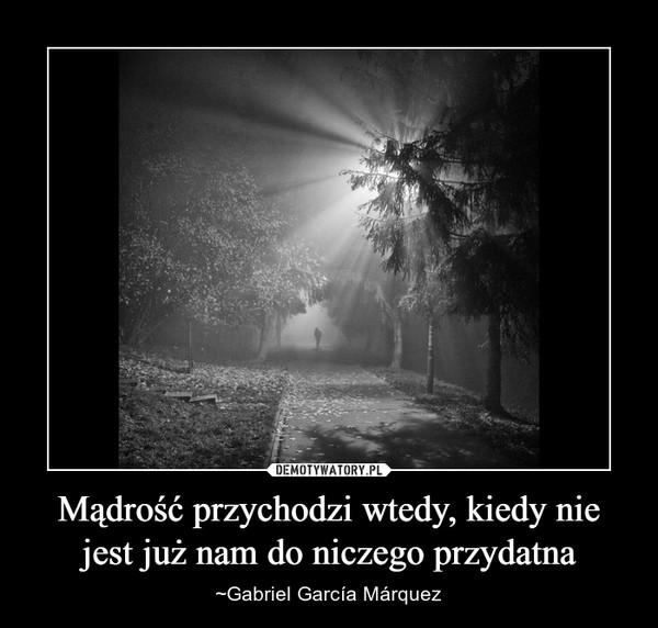 Mądrość przychodzi wtedy, kiedy nie jest już nam do niczego przydatna – ~Gabriel García Márquez