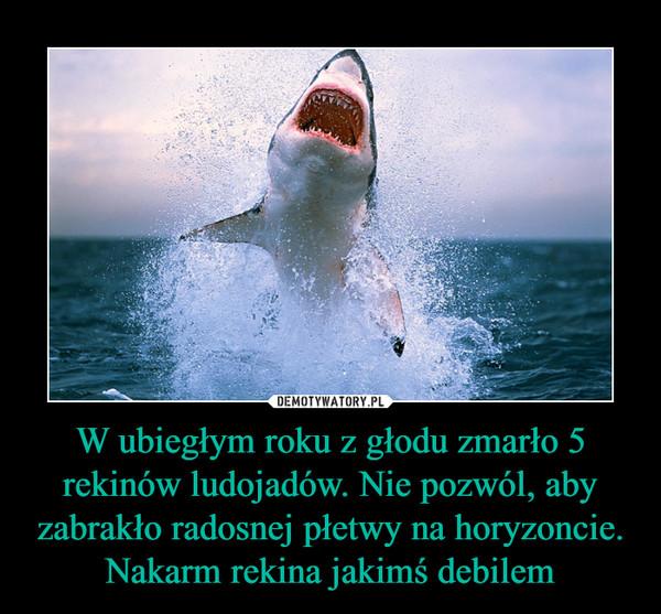 W ubiegłym roku z głodu zmarło 5 rekinów ludojadów. Nie pozwól, aby zabrakło radosnej płetwy na horyzoncie. Nakarm rekina jakimś debilem –
