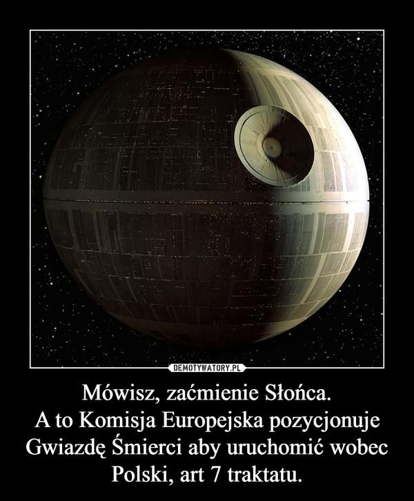 Mówisz, zaćmienie Słońca.A to Komisja Europejska pozycjonuje Gwiazdę Śmierci aby uruchomić wobec Polski, art 7 traktatu. –