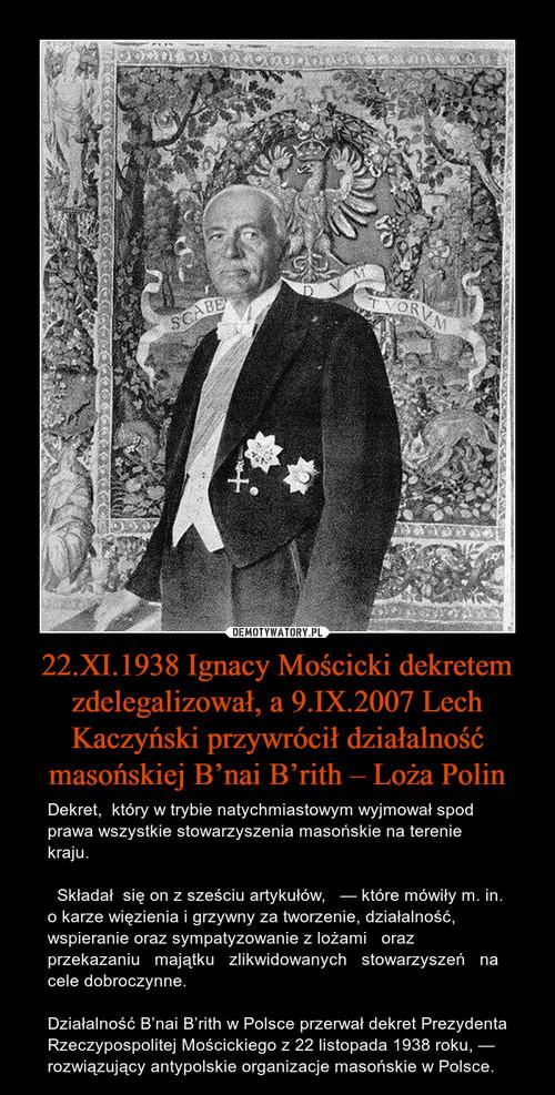 22.XI.1938 Ignacy Mościcki dekretem zdelegalizował, a 9.IX.2007 Lech Kaczyński przywrócił działalność masońskiej B'nai B'rith – Loża Polin