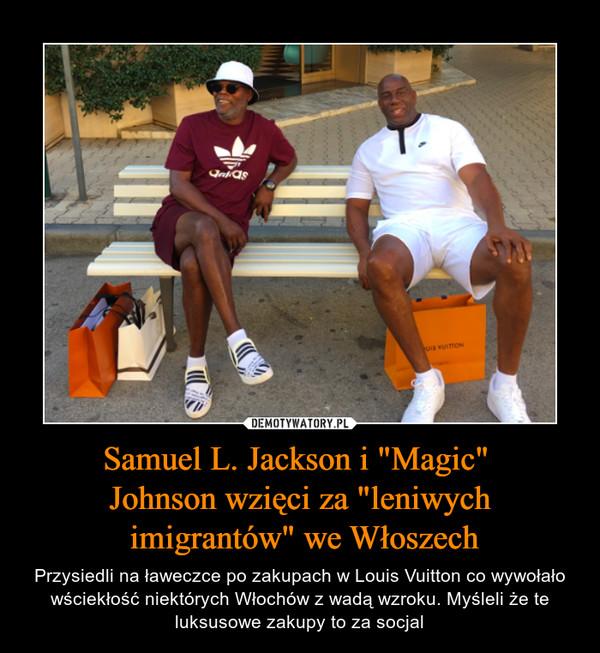 """Samuel L. Jackson i """"Magic"""" Johnson wzięci za """"leniwych imigrantów"""" we Włoszech – Przysiedli na ławeczce po zakupach w Louis Vuitton co wywołało wściekłość niektórych Włochów z wadą wzroku. Myśleli że te luksusowe zakupy to za socjal"""