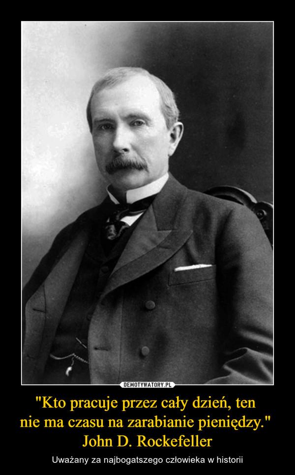 """""""Kto pracuje przez cały dzień, ten nie ma czasu na zarabianie pieniędzy."""" John D. Rockefeller – Uważany za najbogatszego człowieka w historii"""
