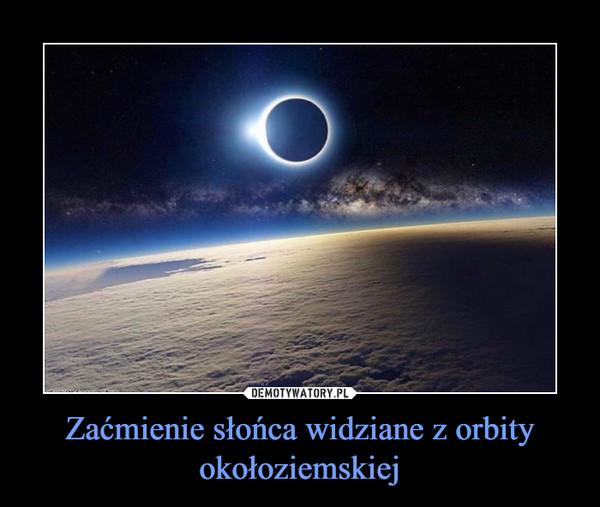Zaćmienie słońca widziane z orbity okołoziemskiej –