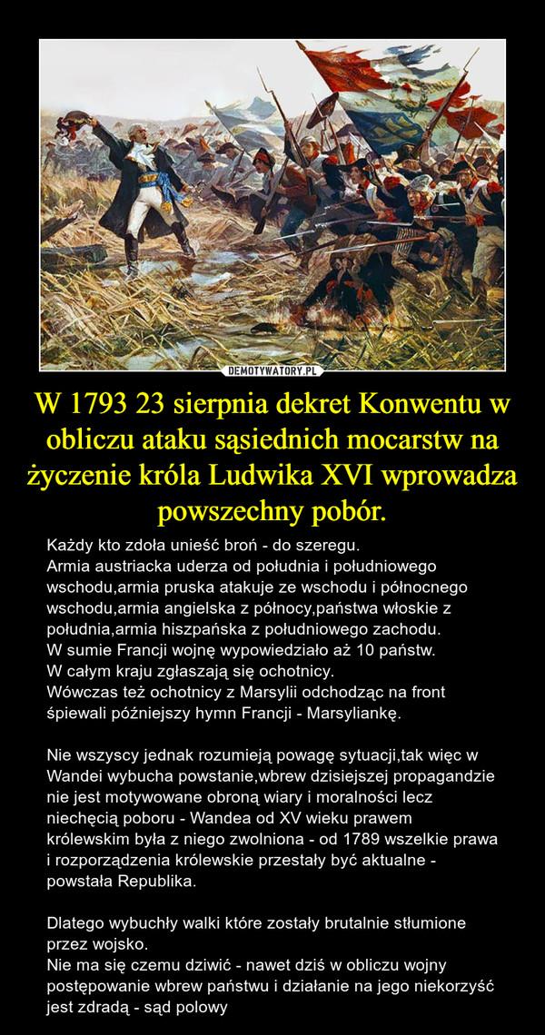 W 1793 23 sierpnia dekret Konwentu w obliczu ataku sąsiednich mocarstw na życzenie króla Ludwika XVI wprowadza powszechny pobór. – Każdy kto zdoła unieść broń - do szeregu.Armia austriacka uderza od południa i południowego wschodu,armia pruska atakuje ze wschodu i północnego wschodu,armia angielska z północy,państwa włoskie z południa,armia hiszpańska z południowego zachodu.W sumie Francji wojnę wypowiedziało aż 10 państw.W całym kraju zgłaszają się ochotnicy.Wówczas też ochotnicy z Marsylii odchodząc na front śpiewali późniejszy hymn Francji - Marsyliankę.Nie wszyscy jednak rozumieją powagę sytuacji,tak więc w Wandei wybucha powstanie,wbrew dzisiejszej propagandzie nie jest motywowane obroną wiary i moralności lecz niechęcią poboru - Wandea od XV wieku prawem królewskim była z niego zwolniona - od 1789 wszelkie prawa i rozporządzenia królewskie przestały być aktualne - powstała Republika.Dlatego wybuchły walki które zostały brutalnie stłumione przez wojsko.Nie ma się czemu dziwić - nawet dziś w obliczu wojny postępowanie wbrew państwu i działanie na jego niekorzyść jest zdradą - sąd polowy