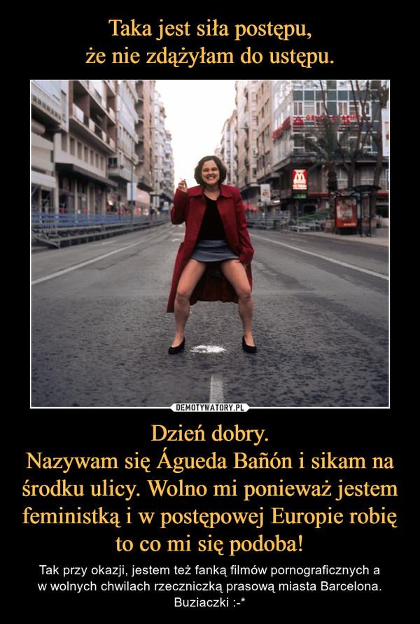 Dzień dobry.Nazywam się Águeda Bañón i sikam na środku ulicy. Wolno mi ponieważ jestem feministką i w postępowej Europie robię to co mi się podoba! – Tak przy okazji, jestem też fanką filmów pornograficznych aw wolnych chwilach rzeczniczką prasową miasta Barcelona.Buziaczki :-*
