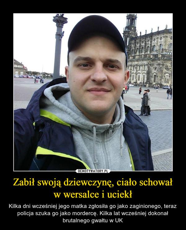 Zabił swoją dziewczynę, ciało schował w wersalce i uciekł – Kilka dni wcześniej jego matka zgłosiła go jako zaginionego, teraz policja szuka go jako mordercę. Kilka lat wcześniej dokonał brutalnego gwałtu w UK