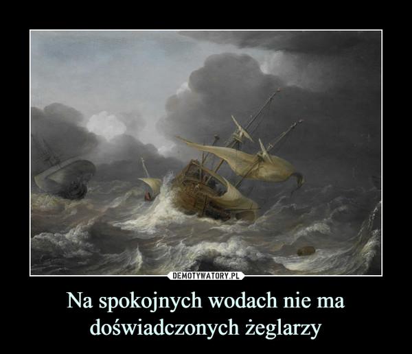 Na spokojnych wodach nie ma doświadczonych żeglarzy –