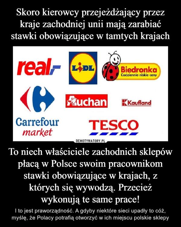 To niech właściciele zachodnich sklepów płacą w Polsce swoim pracownikom stawki obowiązujące w krajach, z których się wywodzą. Przecież wykonują te same prace! – I to jest praworządność. A gdyby niektóre sieci upadły to cóż, myślę, że Polacy potrafią otworzyć w ich miejscu polskie sklepy real lidl biedronka auchan