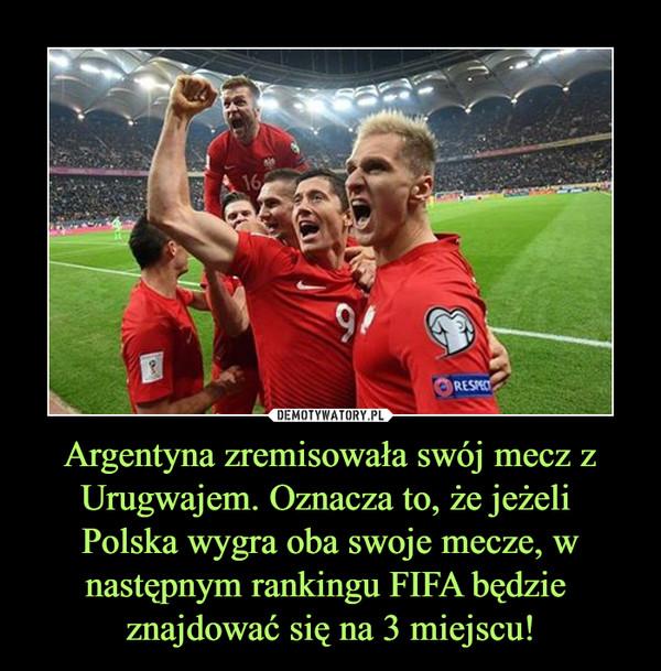 Argentyna zremisowała swój mecz z Urugwajem. Oznacza to, że jeżeli Polska wygra oba swoje mecze, w następnym rankingu FIFA będzie znajdować się na 3 miejscu! –